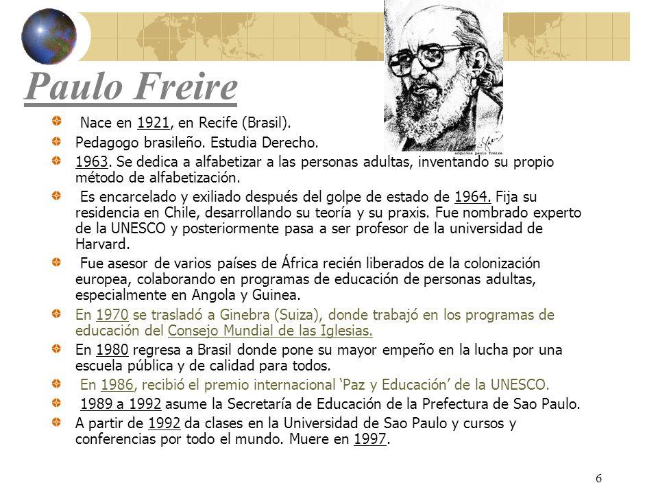 6 Paulo Freire Nace en 1921, en Recife (Brasil). Pedagogo brasileño. Estudia Derecho. 1963. Se dedica a alfabetizar a las personas adultas, inventando