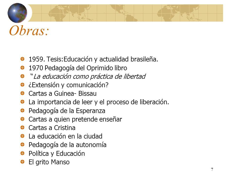 7 Obras: 1959. Tesis:Educación y actualidad brasileña. 1970 Pedagogía del Oprimido libro La educación como práctica de libertad ¿Extensión y comunicac