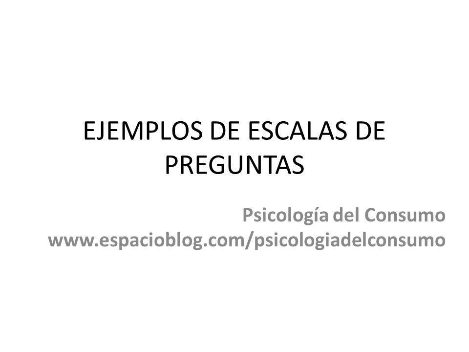 EJEMPLOS DE ESCALAS DE PREGUNTAS Psicología del Consumo www.espacioblog.com/psicologiadelconsumo