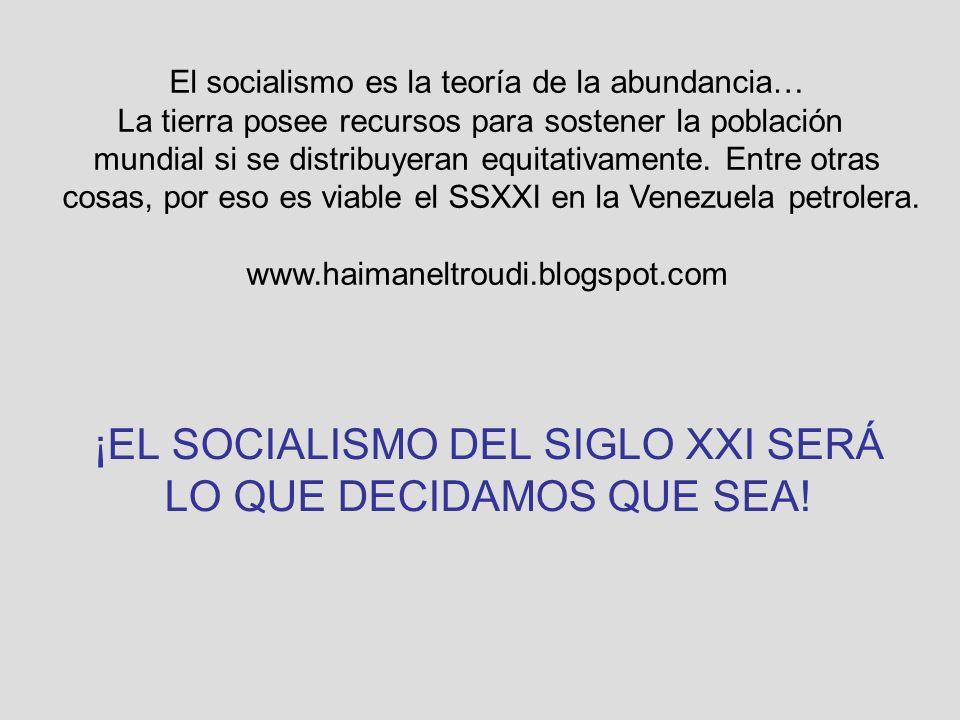 ¡EL SOCIALISMO DEL SIGLO XXI SERÁ LO QUE DECIDAMOS QUE SEA! El socialismo es la teoría de la abundancia… La tierra posee recursos para sostener la pob