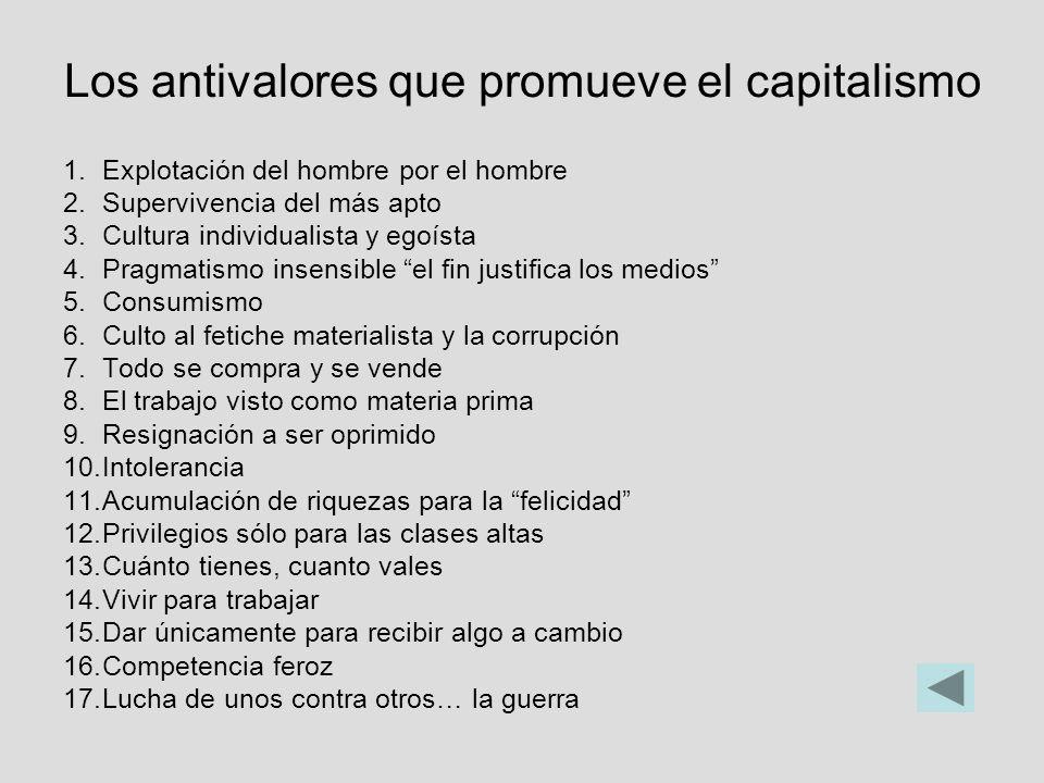 Los antivalores que promueve el capitalismo 1.Explotación del hombre por el hombre 2.Supervivencia del más apto 3.Cultura individualista y egoísta 4.P