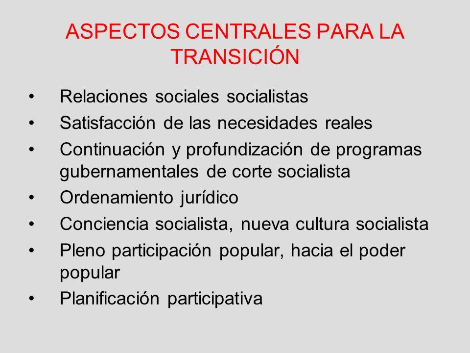 ASPECTOS CENTRALES PARA LA TRANSICIÓN Relaciones sociales socialistas Satisfacción de las necesidades reales Continuación y profundización de programa