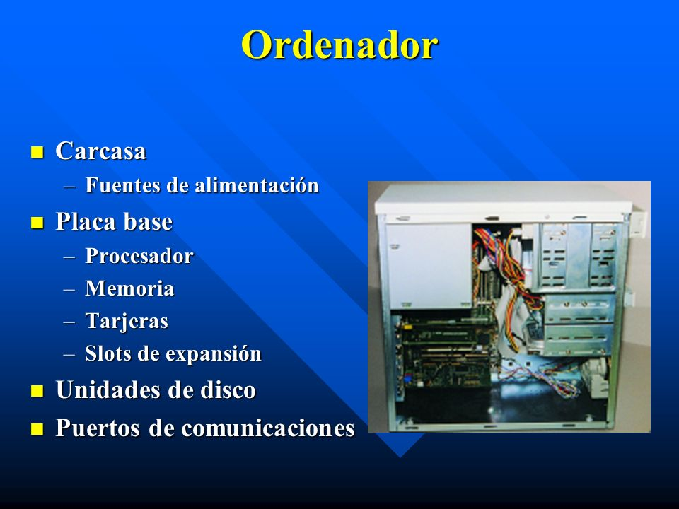 Ordenador Carcasa Carcasa –Fuentes de alimentación Placa base Placa base –Procesador –Memoria –Tarjeras –Slots de expansión Unidades de disco Unidades