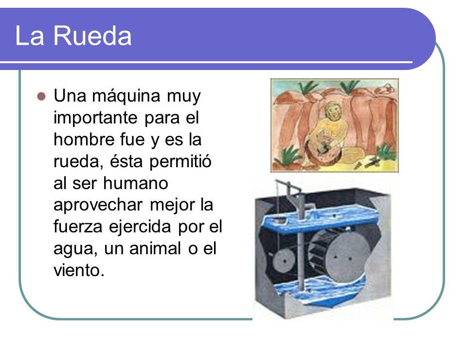 La Rueda Una máquina muy importante para el hombre fue y es la rueda, ésta permitió al ser humano aprovechar mejor la fuerza ejercida por el agua, un