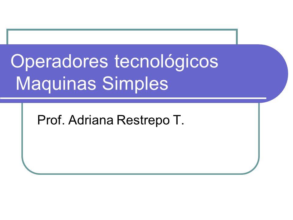 Operadores tecnológicos Maquinas Simples Prof. Adriana Restrepo T.