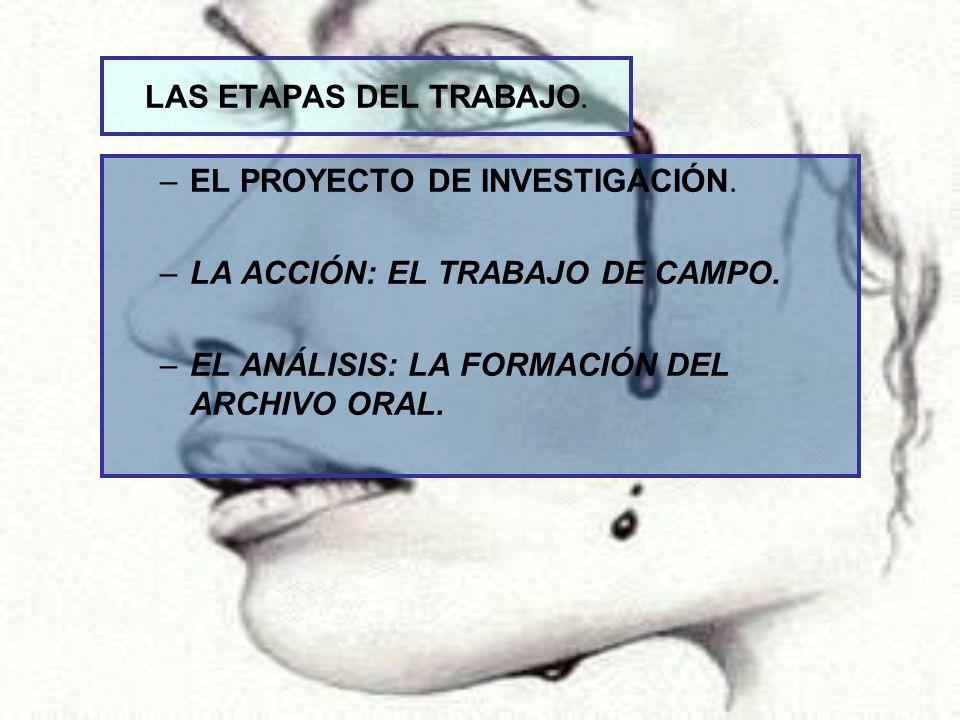 LAS ETAPAS DEL TRABAJO. –EL PROYECTO DE INVESTIGACIÓN. –LA ACCIÓN: EL TRABAJO DE CAMPO. –EL ANÁLISIS: LA FORMACIÓN DEL ARCHIVO ORAL.
