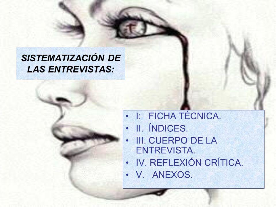 SISTEMATIZACIÓN DE LAS ENTREVISTAS: I: FICHA TÉCNICA. II. ÍNDICES. III. CUERPO DE LA ENTREVISTA. IV. REFLEXIÓN CRÍTICA. V. ANEXOS.