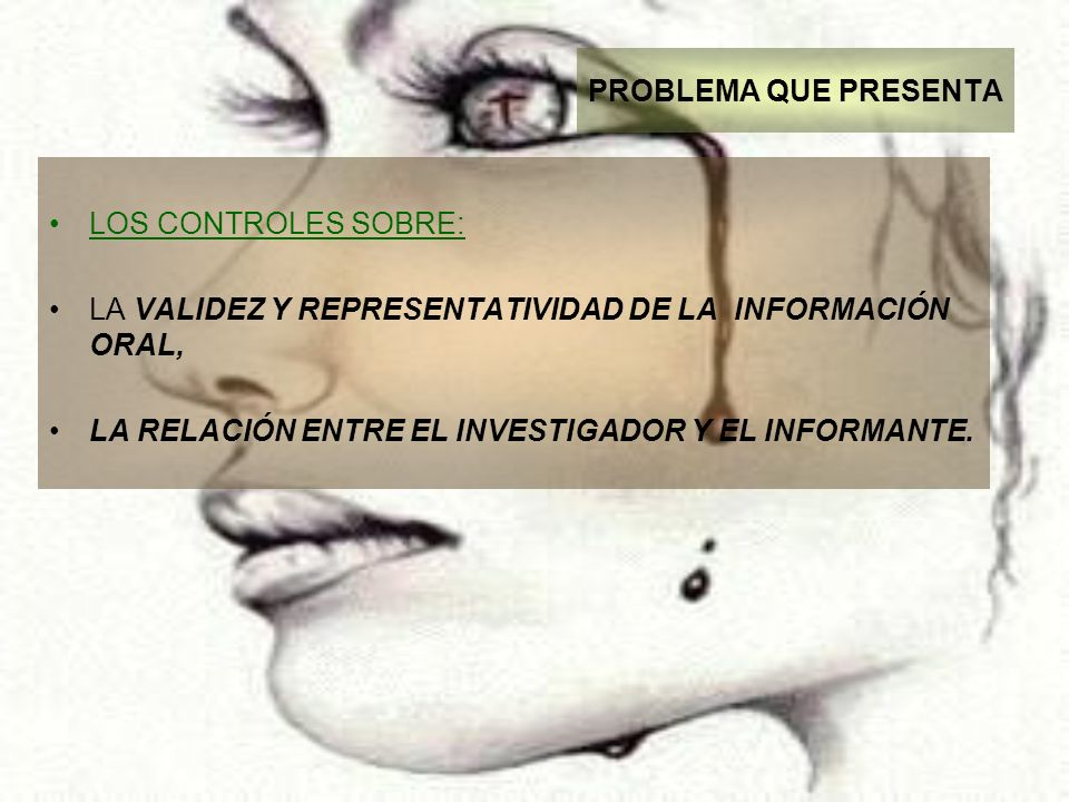 PROBLEMA QUE PRESENTA LOS CONTROLES SOBRE: LA VALIDEZ Y REPRESENTATIVIDAD DE LA INFORMACIÓN ORAL, LA RELACIÓN ENTRE EL INVESTIGADOR Y EL INFORMANTE.