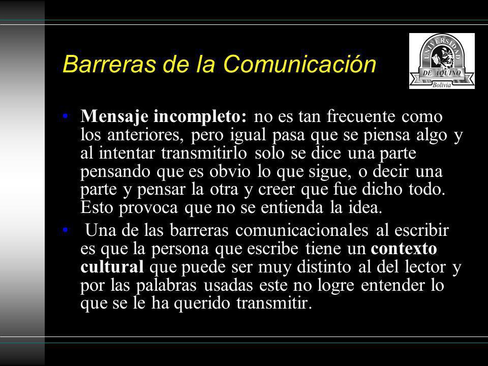 Barreras de la Comunicación Mensaje incompleto: no es tan frecuente como los anteriores, pero igual pasa que se piensa algo y al intentar transmitirlo