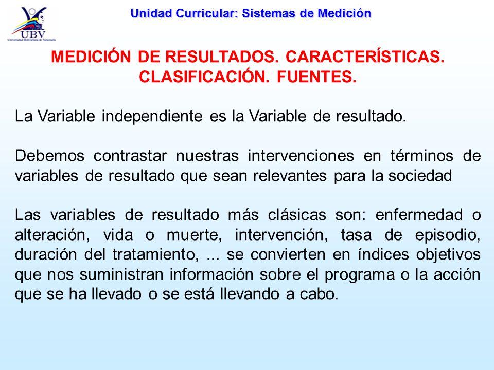 Unidad Curricular: Sistemas de Medición MEDICIÓN DE RESULTADOS. CARACTERÍSTICAS. CLASIFICACIÓN. FUENTES. La Variable independiente es la Variable de r