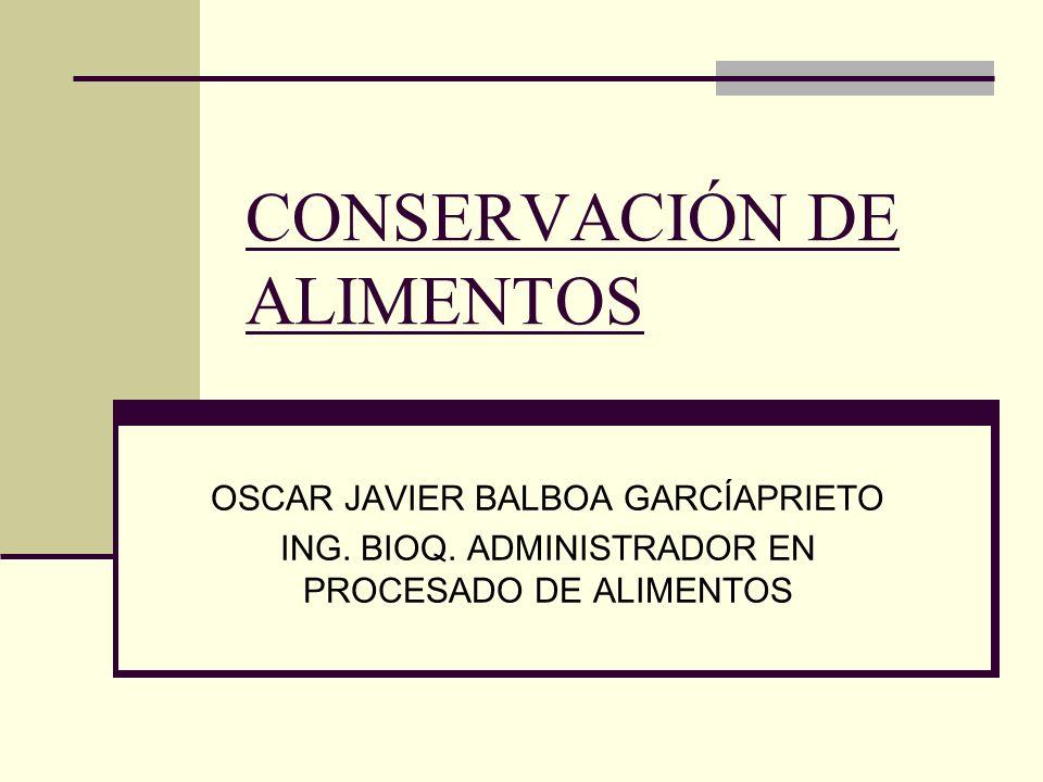 CONSERVACIÓN DE ALIMENTOS OSCAR JAVIER BALBOA GARCÍAPRIETO ING. BIOQ. ADMINISTRADOR EN PROCESADO DE ALIMENTOS