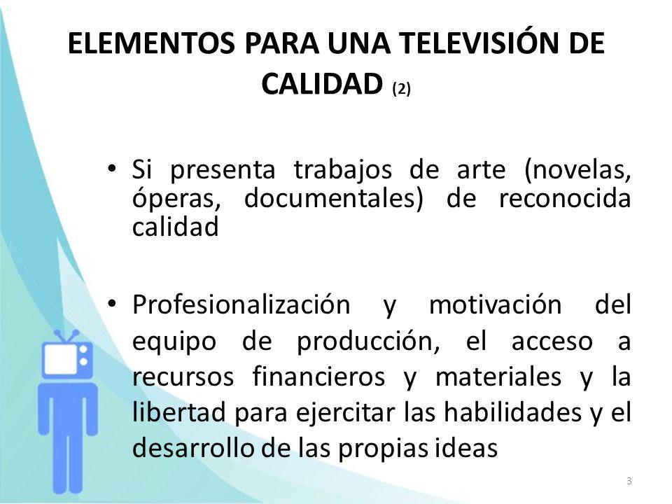 3 ELEMENTOS PARA UNA TELEVISIÓN DE CALIDAD (2) Si presenta trabajos de arte (novelas, óperas, documentales) de reconocida calidad Profesionalización y