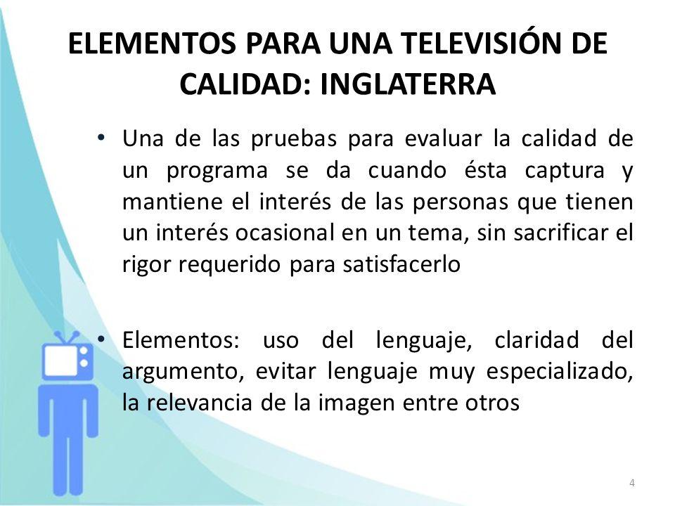 5 ELEMENTOS PARA UNA TELEVISIÓN DE CALIDAD: INGLATERRA (2) La Ley de Televisión de 1990 especifica que las televisoras deben ofrecer: 1.Programas informativos de alta calidad nacionales, internacionales y de actualidad; 2.