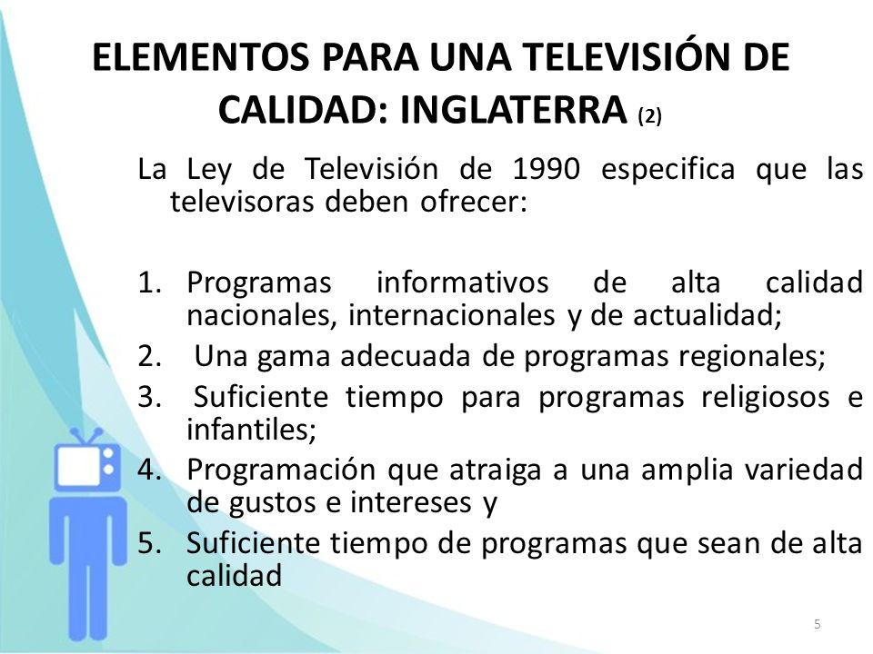 5 ELEMENTOS PARA UNA TELEVISIÓN DE CALIDAD: INGLATERRA (2) La Ley de Televisión de 1990 especifica que las televisoras deben ofrecer: 1.Programas info