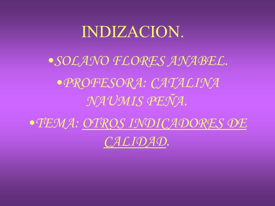 INDIZACION. SOLANO FLORES ANABEL. PROFESORA: CATALINA NAUMIS PEÑA. TEMA: OTROS INDICADORES DE CALIDAD.