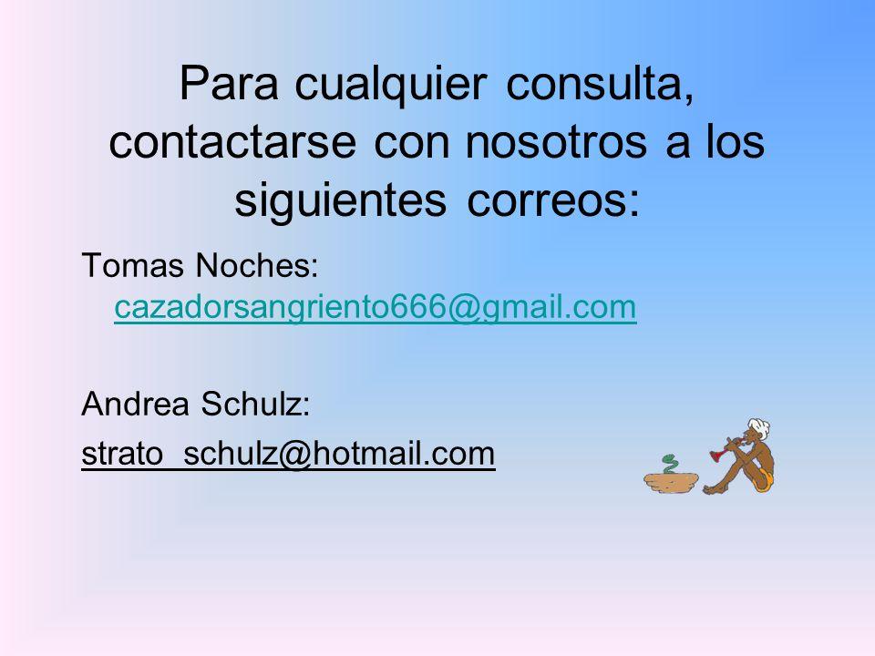 Para cualquier consulta, contactarse con nosotros a los siguientes correos: Tomas Noches: cazadorsangriento666@gmail.com cazadorsangriento666@gmail.com Andrea Schulz: strato_schulz@hotmail.com