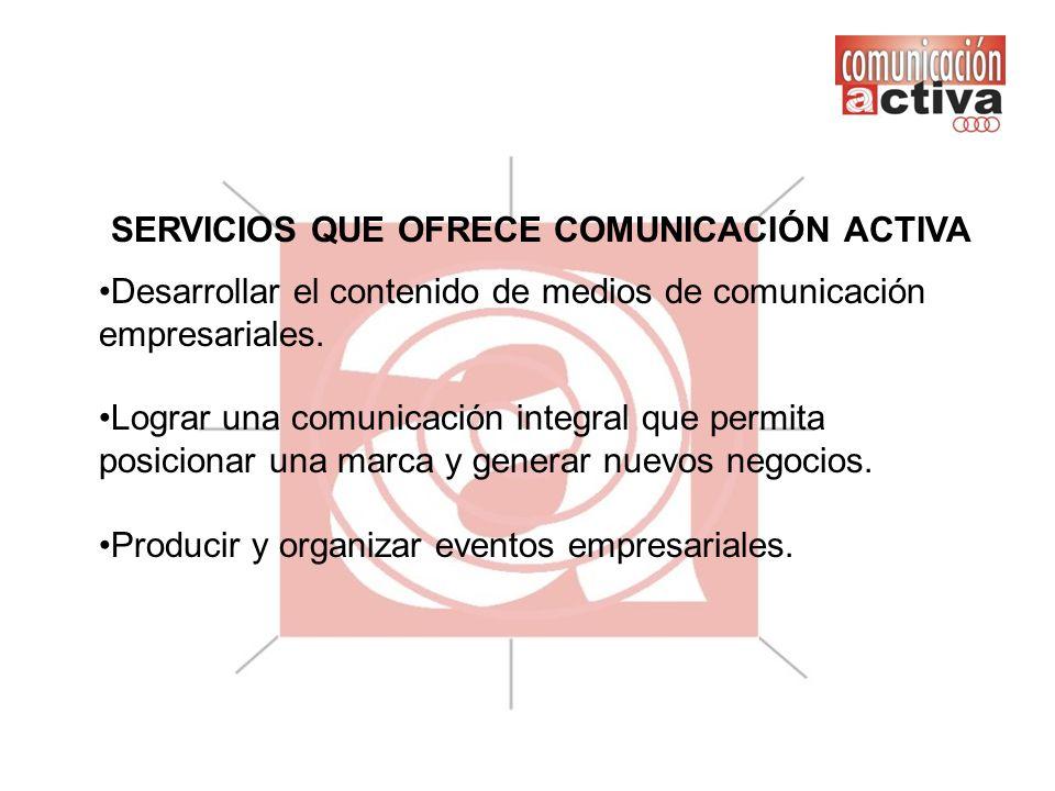 SERVICIOS QUE OFRECE COMUNICACIÓN ACTIVA Desarrollar el contenido de medios de comunicación empresariales. Lograr una comunicación integral que permit
