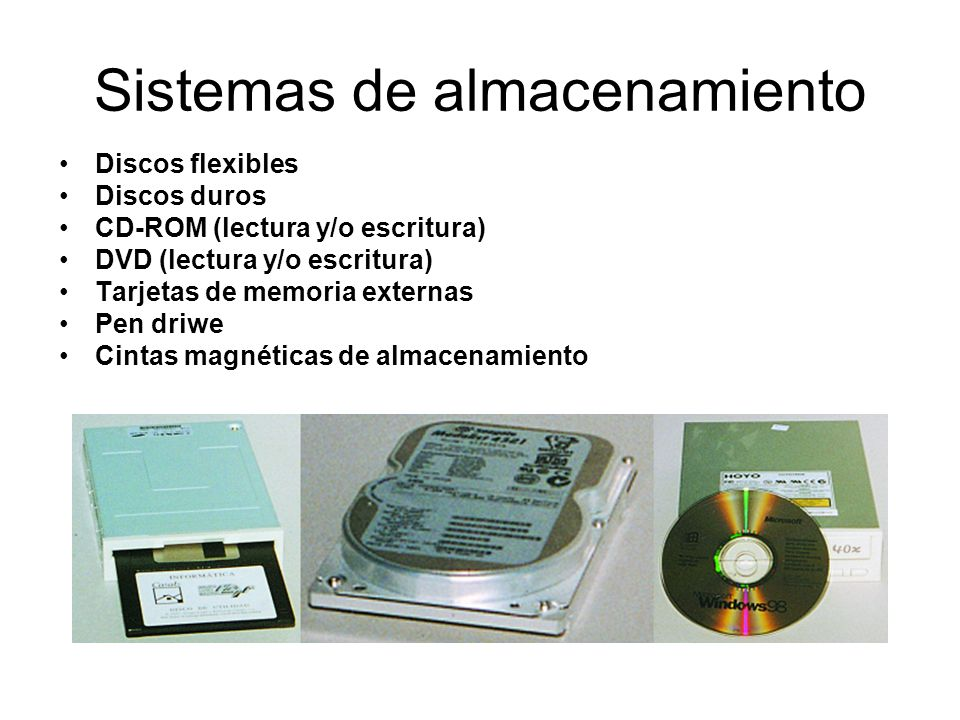 Sistemas de almacenamiento Discos flexibles Discos duros CD-ROM (lectura y/o escritura) DVD (lectura y/o escritura) Tarjetas de memoria externas Pen d