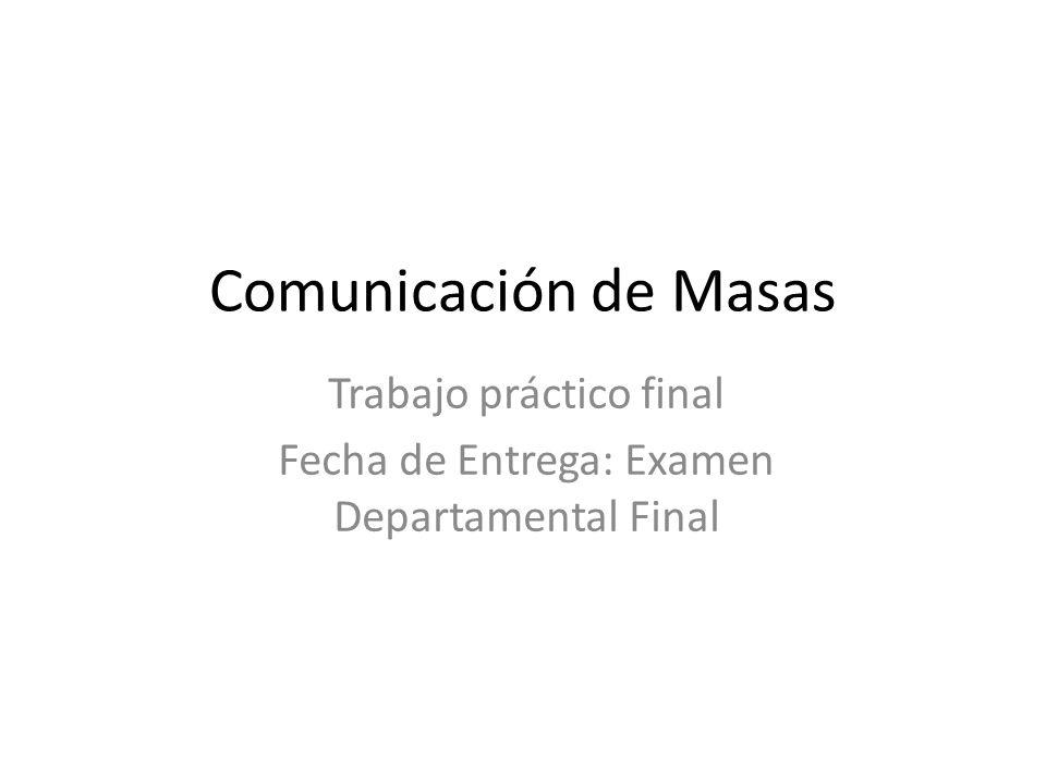 Comunicación de Masas Trabajo práctico final Fecha de Entrega: Examen Departamental Final