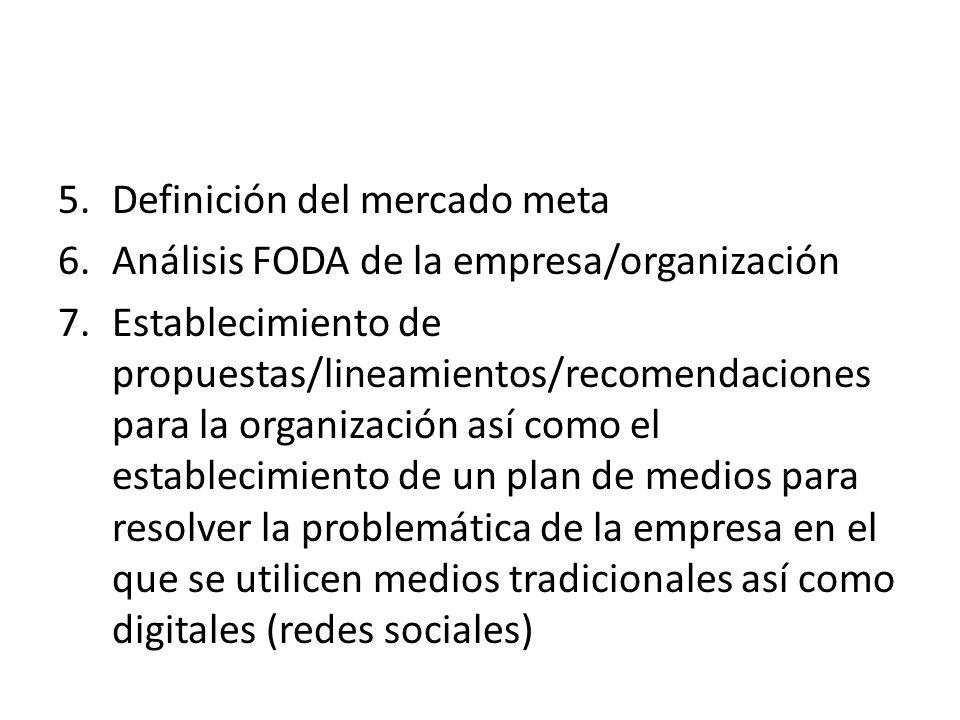 5.Definición del mercado meta 6.Análisis FODA de la empresa/organización 7.Establecimiento de propuestas/lineamientos/recomendaciones para la organiza