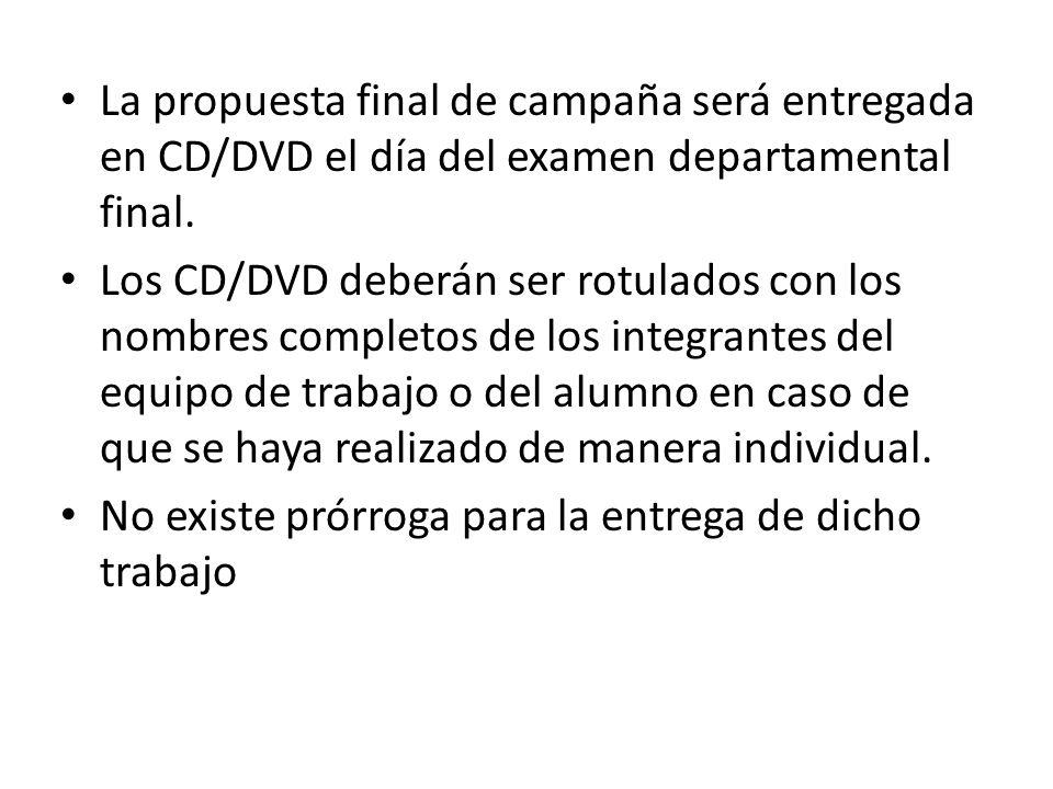 La propuesta final de campaña será entregada en CD/DVD el día del examen departamental final. Los CD/DVD deberán ser rotulados con los nombres complet