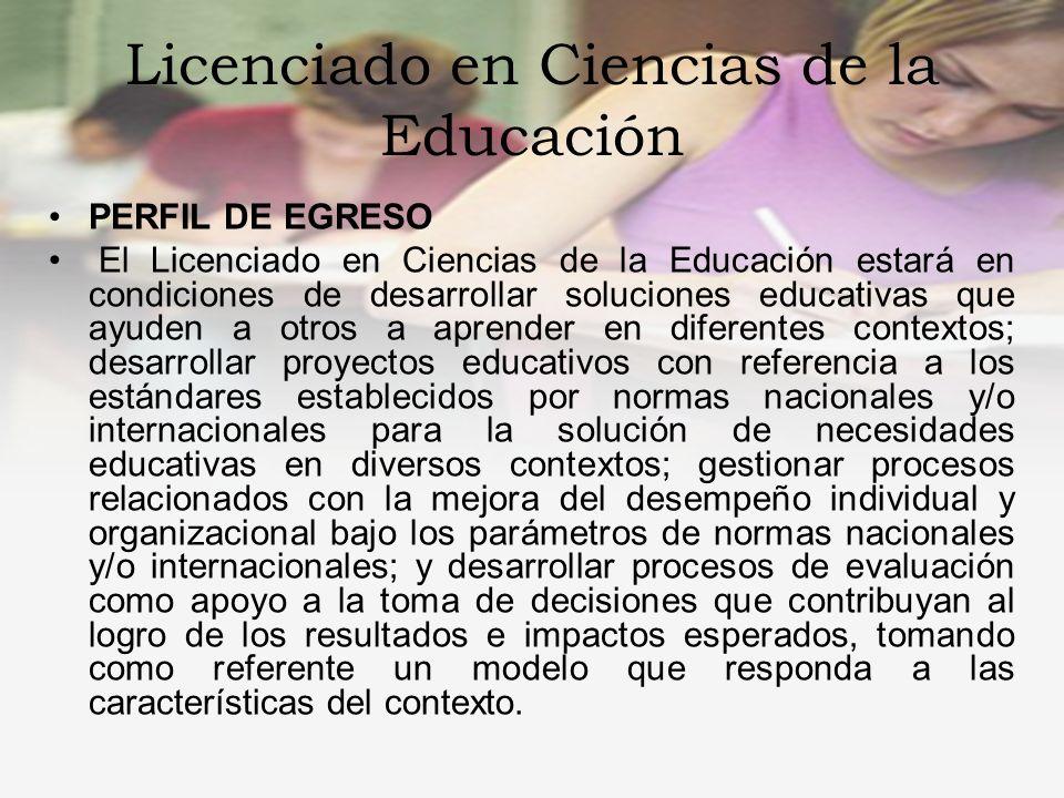 Licenciado en Ciencias de la Educación PERFIL DE INGRESO El aspirante a ingresar a la licenciatura en Ciencias de la Educación deberá demostrar interés y comprensión por la lectura; contar con conocimientos básicos de computación e inglés.