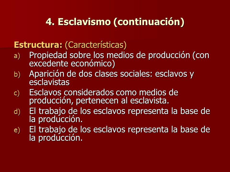 4. Esclavismo (continuación) Estructura: (Características) a) Propiedad sobre los medios de producción (con excedente económico) b) Aparición de dos c