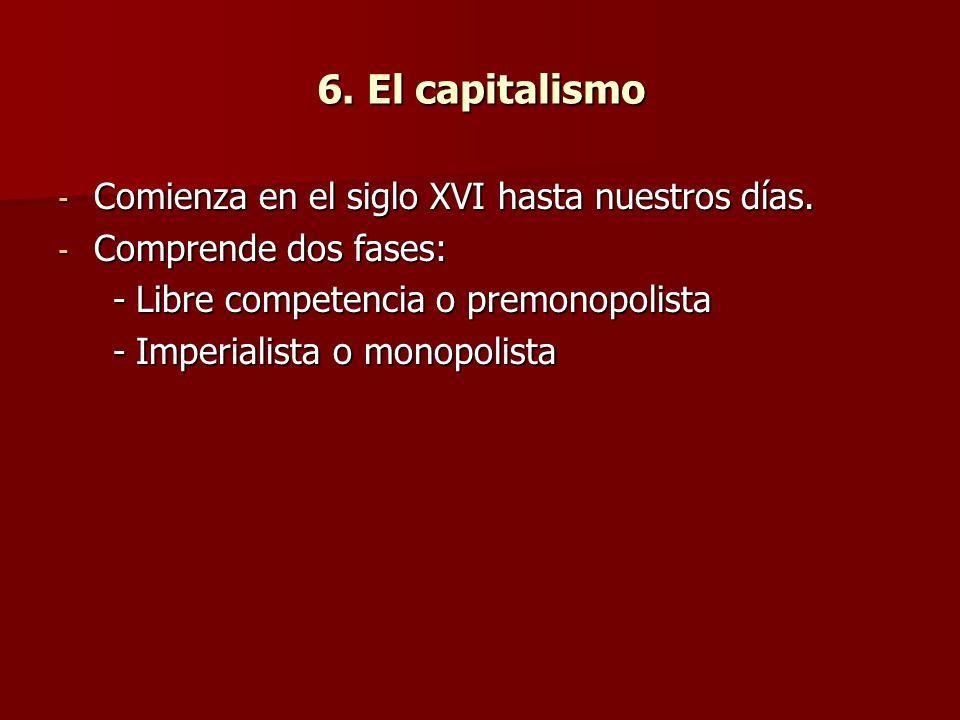 6. El capitalismo - Comienza en el siglo XVI hasta nuestros días. - Comprende dos fases: -Libre competencia o premonopolista -Imperialista o monopolis