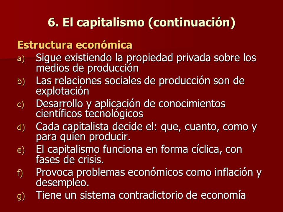 6. El capitalismo (continuación) Estructura económica a) Sigue existiendo la propiedad privada sobre los medios de producción b) Las relaciones social