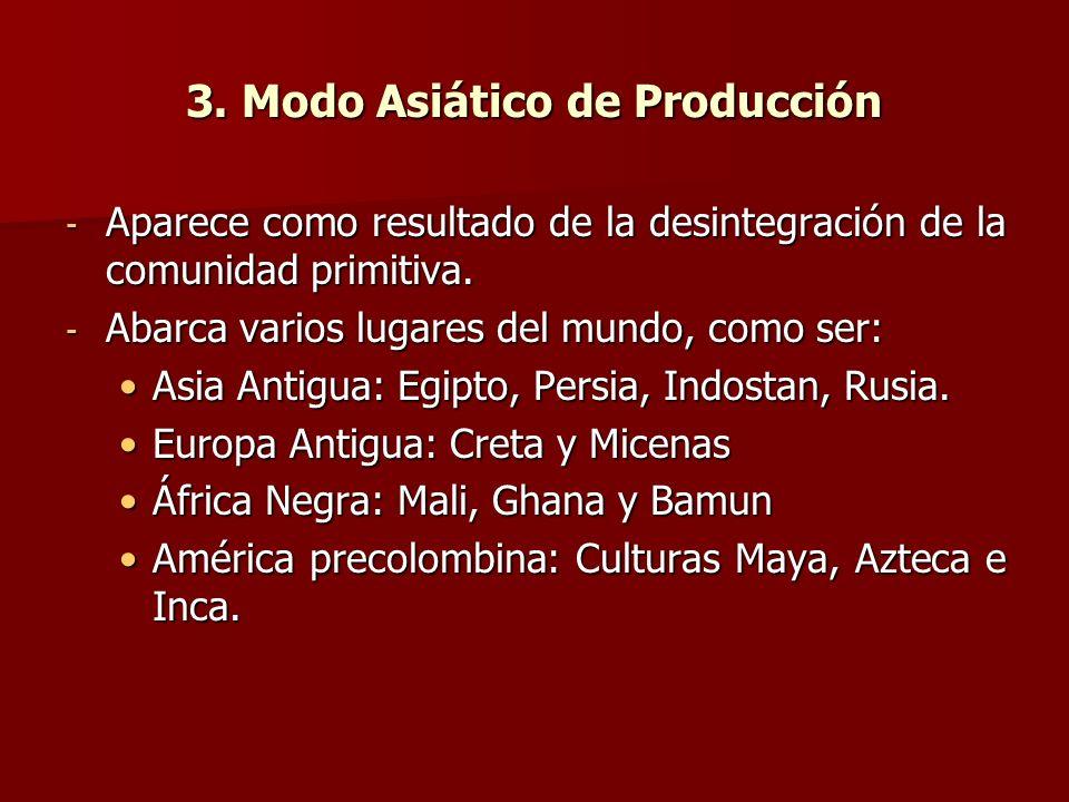 3. Modo Asiático de Producción - Aparece como resultado de la desintegración de la comunidad primitiva. - Abarca varios lugares del mundo, como ser: A
