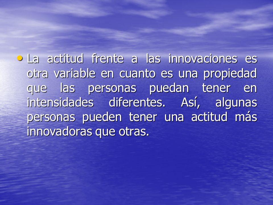 La actitud frente a las innovaciones es otra variable en cuanto es una propiedad que las personas puedan tener en intensidades diferentes. Así, alguna