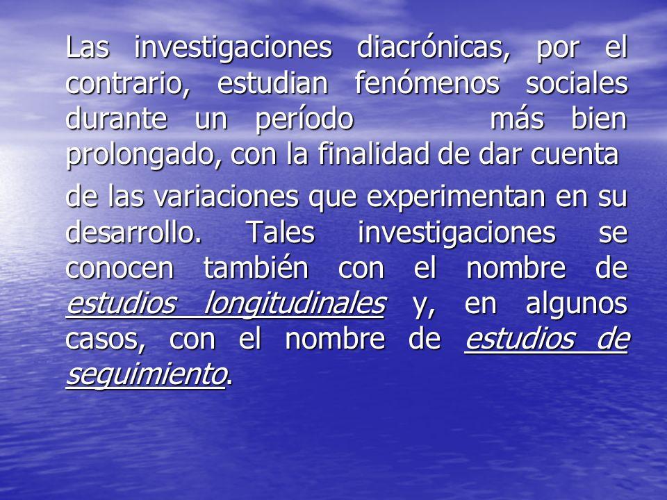 Las investigaciones diacrónicas, por el contrario, estudian fenómenos sociales durante un período más bien prolongado, con la finalidad de dar cuenta