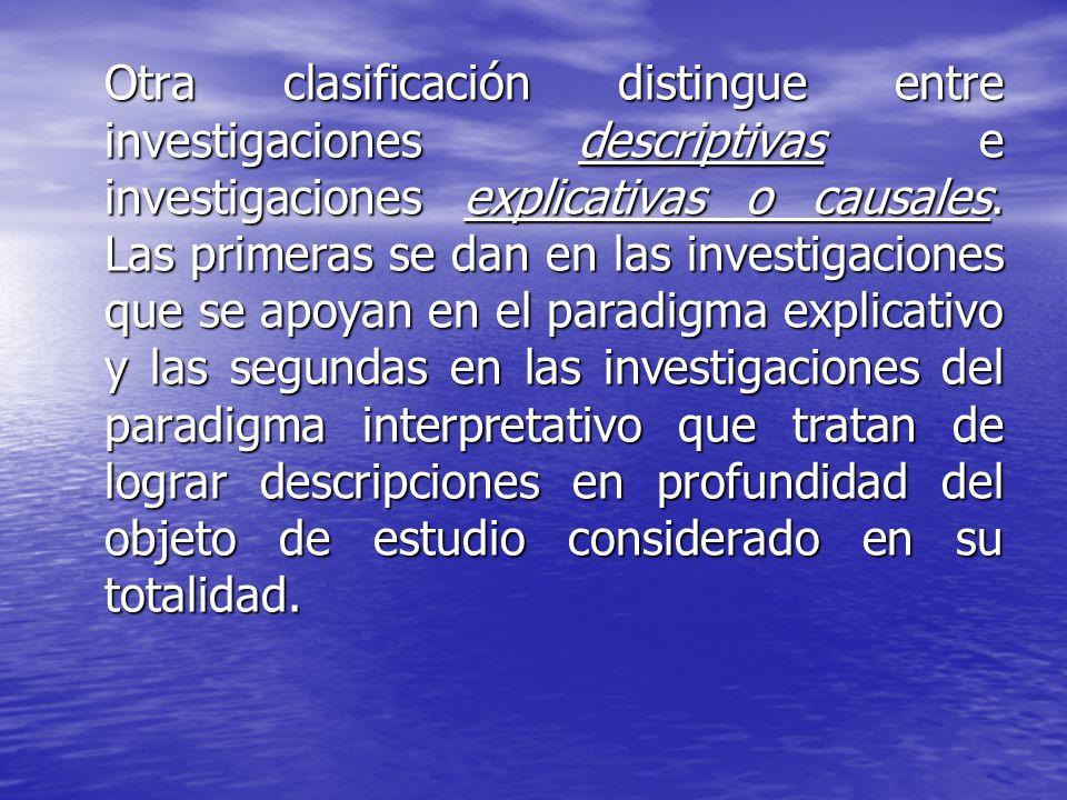 Otra clasificación distingue entre investigaciones descriptivas e investigaciones explicativas o causales. Las primeras se dan en las investigaciones