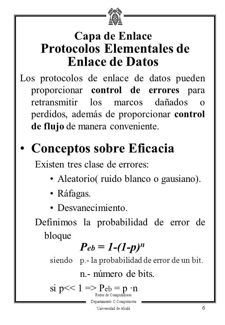 Redes de Computadores Departamento C.Computación Universidad de Alcalá 7 Capa de Enlace Protocolos Elementales de Enlace de Datos Conceptos sobre Eficacia (cont) Los errores se detectan o corrigen añadiendo a la trama una información adicional redundante.