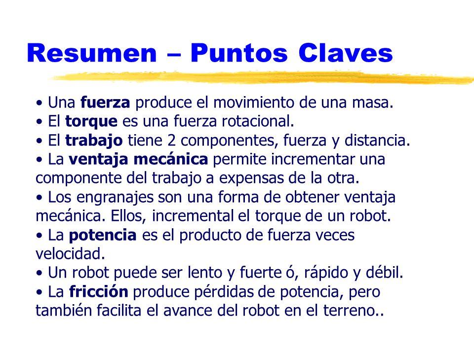 Resumen – Puntos Claves Una fuerza produce el movimiento de una masa. El torque es una fuerza rotacional. El trabajo tiene 2 componentes, fuerza y dis