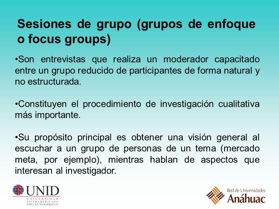 Sesiones de grupo (grupos de enfoque o focus groups) Son entrevistas que realiza un moderador capacitado entre un grupo reducido de participantes de forma natural y no estructurada.
