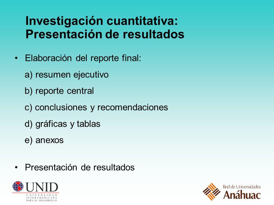 Investigación cuantitativa: Presentación de resultados Elaboración del reporte final: a) resumen ejecutivo b) reporte central c) conclusiones y recomendaciones d) gráficas y tablas e) anexos Presentación de resultados