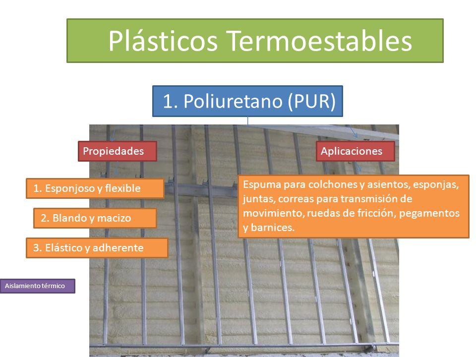 Plásticos Termoestables 1. Poliuretano (PUR) PropiedadesAplicaciones 1. Esponjoso y flexible 2. Blando y macizo 3. Elástico y adherente Espuma para co