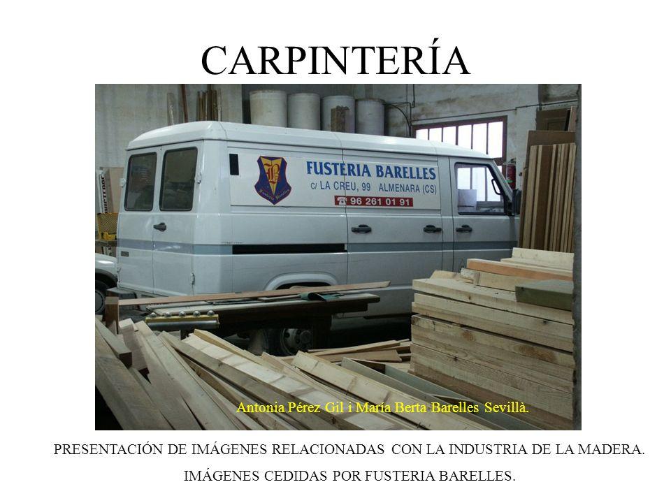 CARPINTERÍA PRESENTACIÓN DE IMÁGENES RELACIONADAS CON LA INDUSTRIA DE LA MADERA. IMÁGENES CEDIDAS POR FUSTERIA BARELLES. Antonia Pérez Gil i María Ber