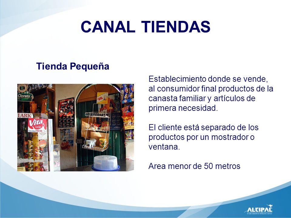 CANAL TIENDAS Tienda Pequeña Establecimiento donde se vende, al consumidor final productos de la canasta familiar y artículos de primera necesidad. El