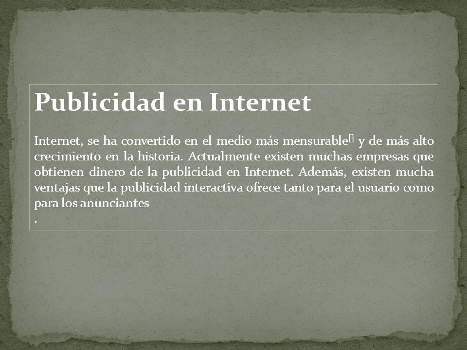 Publicidad en Internet Internet, se ha convertido en el medio más mensurable [] y de más alto crecimiento en la historia. Actualmente existen muchas e