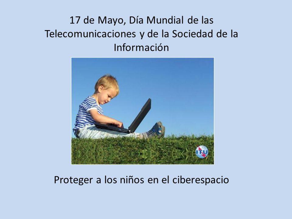 17 de Mayo, Día Mundial de las Telecomunicaciones y de la Sociedad de la Información Proteger a los niños en el ciberespacio