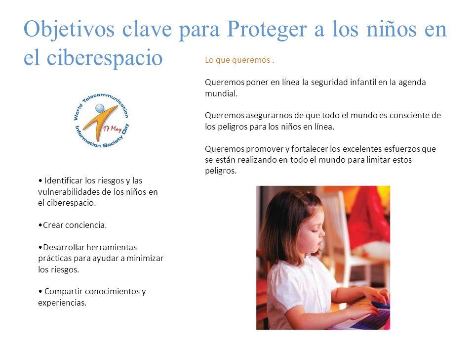 Objetivos clave para Proteger a los niños en el ciberespacio Identificar los riesgos y las vulnerabilidades de los niños en el ciberespacio. Crear con