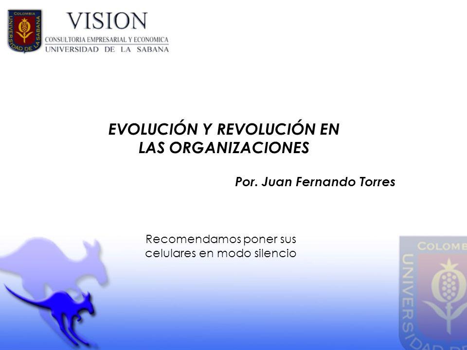 EVOLUCIÓN Y REVOLUCIÓN EN LAS ORGANIZACIONES Por. Juan Fernando Torres Recomendamos poner sus celulares en modo silencio