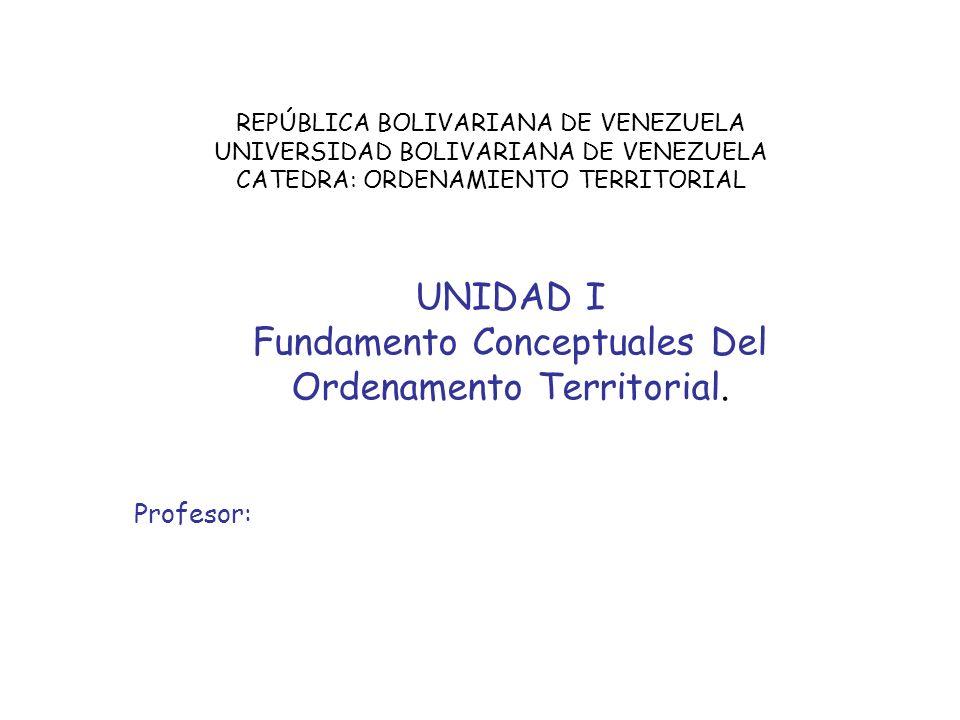 REPÚBLICA BOLIVARIANA DE VENEZUELA UNIVERSIDAD BOLIVARIANA DE VENEZUELA CATEDRA: ORDENAMIENTO TERRITORIAL UNIDAD I Fundamento Conceptuales Del Ordenam