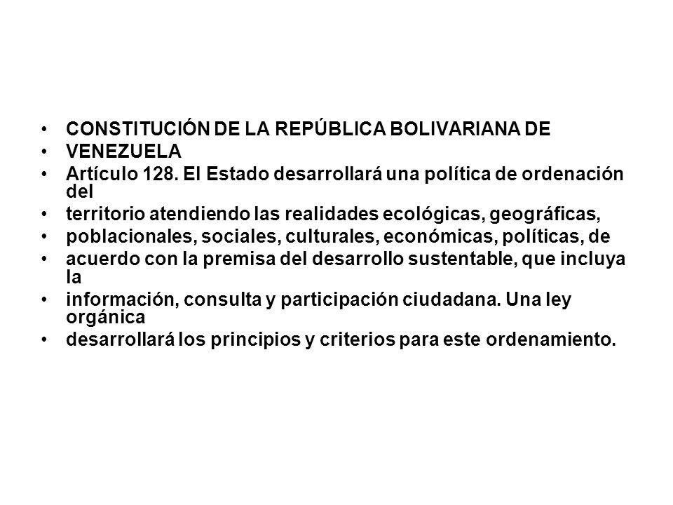CONSTITUCIÓN DE LA REPÚBLICA BOLIVARIANA DE VENEZUELA Artículo 128. El Estado desarrollará una política de ordenación del territorio atendiendo las re