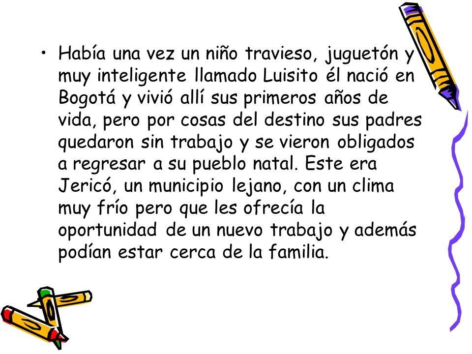 Había una vez un niño travieso, juguetón y muy inteligente llamado Luisito él nació en Bogotá y vivió allí sus primeros años de vida, pero por cosas d