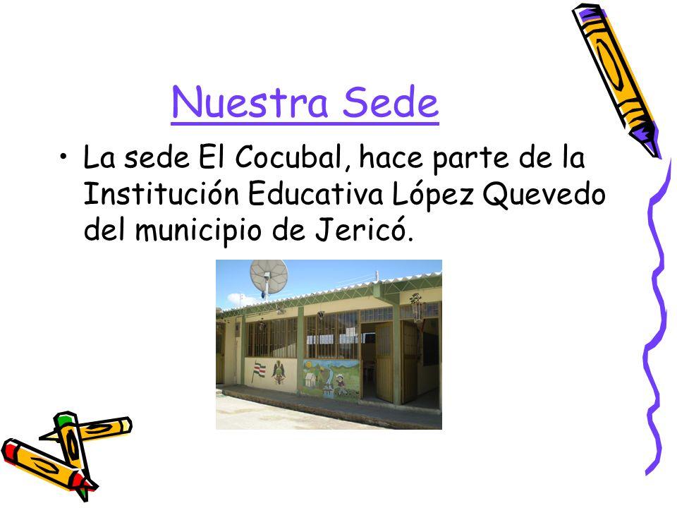 Nuestra Sede La sede El Cocubal, hace parte de la Institución Educativa López Quevedo del municipio de Jericó.