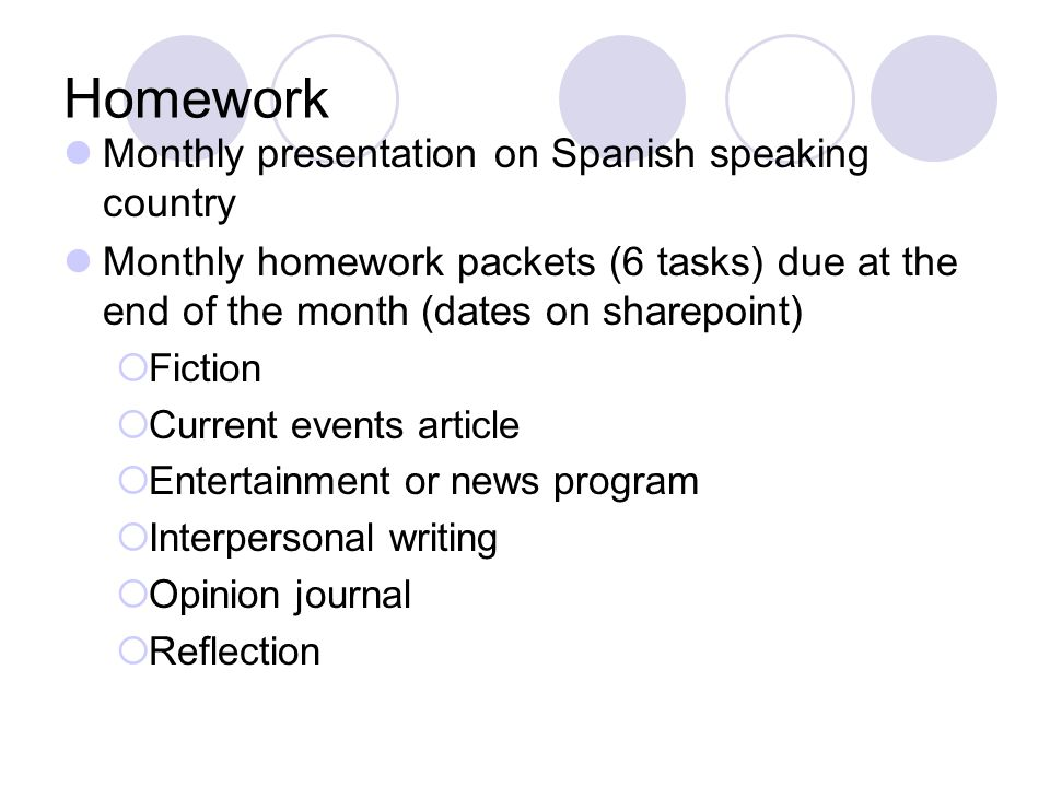 Homework Monthly presentation on Spanish speaking country Monthly homework packets (6 tasks) due at the end of the month (dates on sharepoint) Fiction