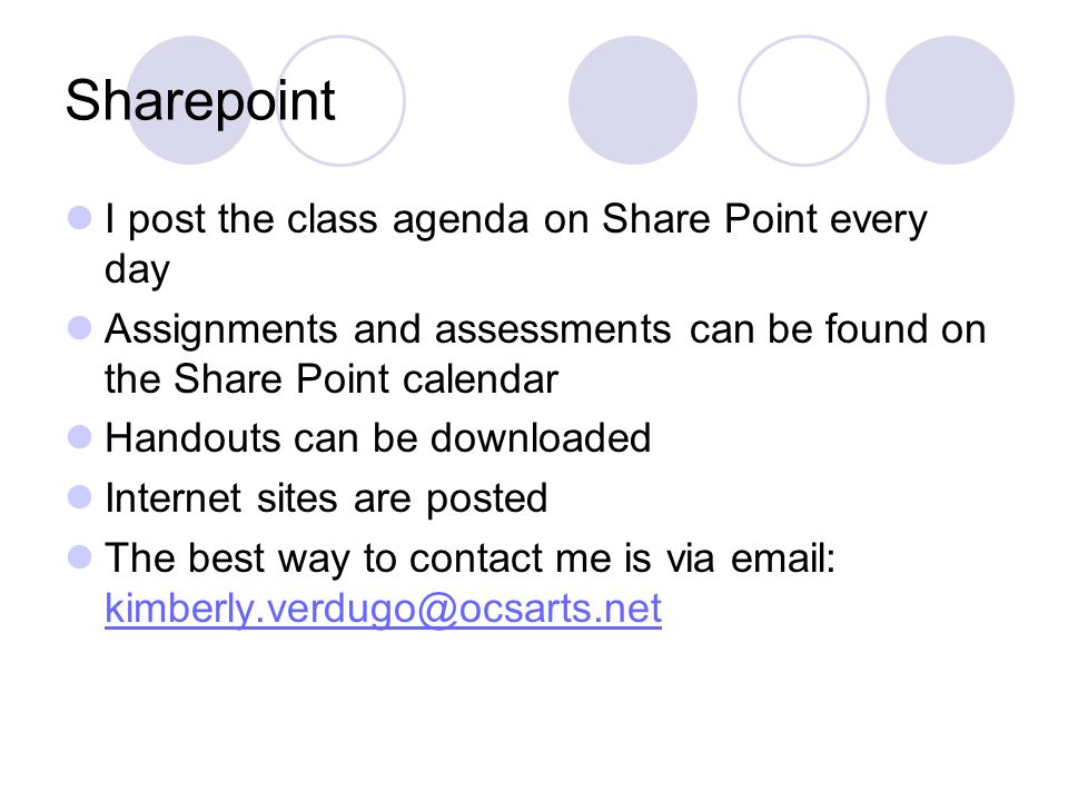 Sharepoint I post the class agenda on Share Point every day Assignments and assessments can be found on the Share Point calendar Handouts can be downl